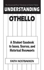 Understanding Othello : A Student Casebook to Issues, Sources, and Historical Documents :  A Student Casebook to Issues, Sources, and Historical Documents - Faith Nostbakken
