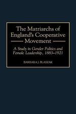 The Matriarchs of England's Cooperative Movement : A Study in Gender Politics and Female Leadership, 1883-1921 : A Study in Gender Politics and Female Leadership, 1883-1921 - Barbara J. Blaszak