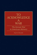 To Acknowledge a War : The Korean War in American Memory - Paul M. Edwards