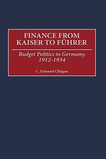 Finance from Kaiser to Fuhrer : Budget Politics in Germany, 1912-1934 - C. Edmund Clingan