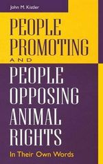 People Promoting and People Opposing Animal Rights : In Their Own Words - John M. Kistler