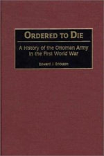 Ordered to Die : A History of the Ottoman Army in the First World War - Edward J. Erickson
