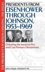 Presidents from Eisenhower Through Johnson, 1953-1969 : Debating the Issues in Pro and Con Primary Documents - John A. King