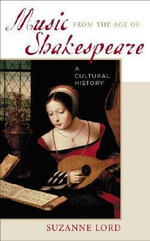 Music from the Age of Shakespeare : A Cultural History :  A Cultural History - Suzanne Lord