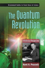 The Quantum Revolution : A Historical Perspective : A Historical Perspective - Kent A. Peacock