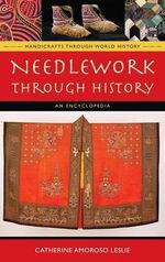 Needlework Through History : An Encyclopedia :  An Encyclopedia - Catherine Amoroso Leslie