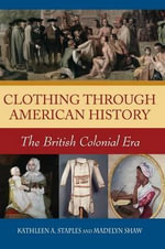 Clothing Through American History : The British Colonial Era - Kathleen A. Staples