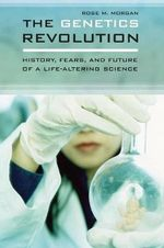 The Genetics Revolution : History, Fears, and Future of a Life-Altering Science : History, Fears, and Future of a Life-Altering Science - Rose M. Morgan