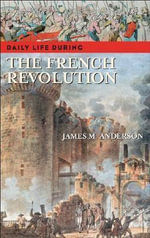 Daily Life During the French Revolution : From Monarchy to Islamic Republic - James M. Anderson
