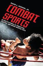 Combat Sports : An Encyclopedia of Wrestling, Fighting, and Mixed Martial Arts :  An Encyclopedia of Wrestling, Fighting, and Mixed Martial Arts - David L. Hudson