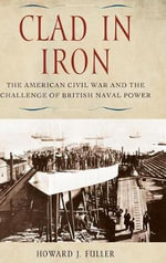 Clad in Iron : The American Civil War and the Challenge of British Naval Power - Howard J. Fuller