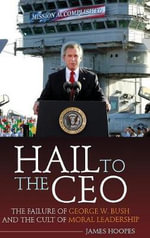 Hail to the CEO : The Failure of George W. Bush and the Cult of Moral Leadership - James Hoopes