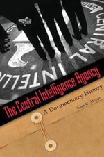 The Central Intelligence Agency : A Documentary History - Scott C. Monje