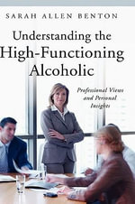 Understanding the High-functioning Alcoholic : Professional Views and Personal Insights - Sarah Allen Benton