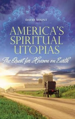 America's Spiritual Utopias : The Quest for Heaven on Earth - David J. Yount
