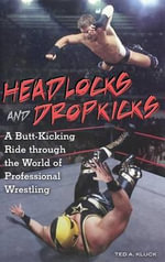 Headlocks and Dropkicks : A Butt-kicking Ride Through the World of Professional Wrestling - Ted A. Kluck