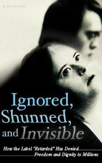 Ignored, Shunned, and Invisible : How the Label Retarded Has Denied Freedom and Dignity to Millions - J.David Smith