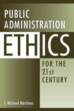 Public Administration Ethics for the 21st Century - J Michael Martinez