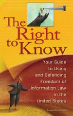 The Right to Know : Your Guide to Using and Defending Freedom of Information Law in the United States - Jacqueline Klosek