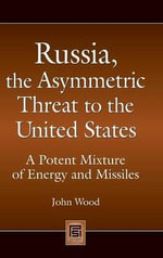 Russia, the Asymmetric Threat to the United States : A Potent Mixture of Energy and Missiles - John Wood