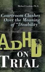 ADHD on Trial : Courtroom Clashes Over the Meaning of Disability - Michael Gordon