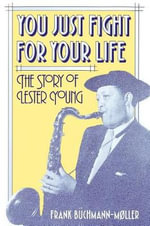 You Just Fight for Your Life : The Story of Lester Young - Frank Buchmann-Moller