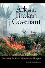 Ark of the Broken Covenant : Protecting the World's Biodiversity Hotspots - John Charles Kunich