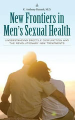 New Frontiers in Men's Sexual Health : Understanding Erectile Dysfunction and the Revolutionary New Treatments - K Anthony Hanash