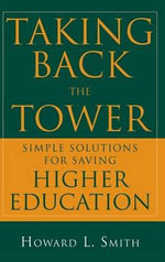 Taking Back the Tower : Simple Solutions for Saving Higher Education - Howard L. Smith