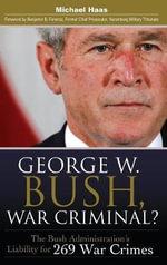 George W. Bush, War Criminal? : The Bush Administration's Liability for 269 War Crimes - Michael Haas