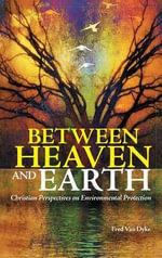 Between Heaven and Earth : Christian Perspectives on Environmental Protection - Fred Van Dyke