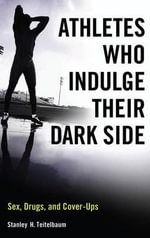 Athletes Who Indulge Their Dark Side : Sex, Drugs, and Cover-Ups - Stanley H Teitelbaum