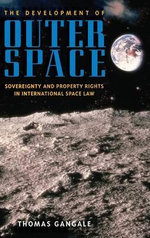 The Development of Outer Space : Sovereignty and Property Rights in International Space Law - Thomas Gangale