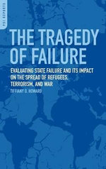 The Tragedy of Failure : Evaluating State Failure and Its Impact on the Spread of Refugees, Terrorism, and War - Tiffiany Howard