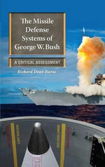 The Missile Defense Systems of George W. Bush : A Critical Assessment - Richard Dean Burns