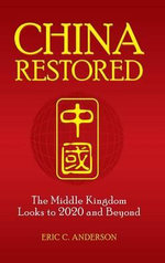 China Restored : The Middle Kingdom Looks to 2020 and Beyond - Eric C. Anderson