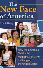 The New Face of America : How the Emerging Multiracial, Multiethnic Majority is Changing the United States - Eric J. Bailey