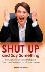 Shut Up and Say Something : Business Communication Strategies to Overcome Challenges and Influence Listeners - Karen Friedman
