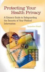 Protecting Your Health Privacy : A Citizen's Guide to Safeguarding the Security of Your Medical Information - Jacqueline Klosek