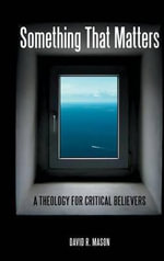 Something That Matters : A Theology for Critical Believers - David R. Mason