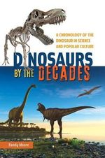 Dinosaurs by the Decades : A Chronology of the Dinosaur in Science and Popular Culture - Randy Moore