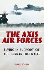 The Axis Air Forces : Flying in Support of the German Luftwaffe - Frank Joseph