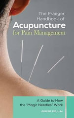 The Praeger Handbook of Acupuncture for Pain Management : A Guide to How It Works - Jun Xu