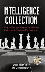 Intelligence Collection : How to Plan and Execute Intelligence Collection in Complex Environments - Wayne Michael Hall