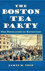 The Boston Tea Party : The Foundations of Revolution - James M. Volo