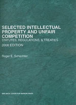 Selected Intellectual Property and Unfair Competition : Statutes, Regulations and Treaties - Roger E Schechter