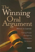 The Winning Oral Argument : Enduring Principles with Supporting Comments from the Literature - President Bryan A Garner