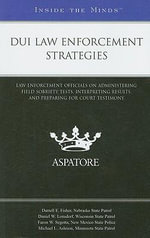 DUI Law Enforcement Strategies : Law Enforcement Officials on Administering Field Sobriety Tests, Interpreting Results, and Preparing for Court Testimony - Aspatore Books Staff