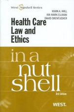 Health Care Law and Ethics in a Nutshell : In a Nutshell (West Publishing) - Professor of Law and Public Health Mark A Hall, Professor