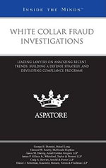 White Collar Fraud Investigations : Leading Lawyers on Analyzing Recent Trends, Building a Defense Strategy, and Developing Compliance Programs - George B Donnini